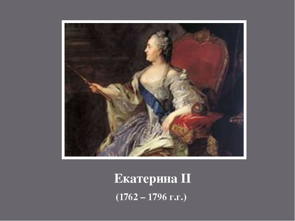 Екатерина II (1762 – 1796 г.г.)