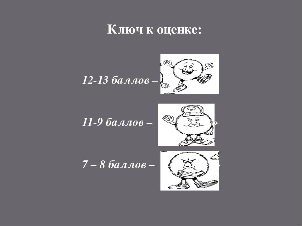 Ключ к оценке: 12-13 баллов – оценка «5» 11-9 баллов – оценка «4» 7 – 8 балло...