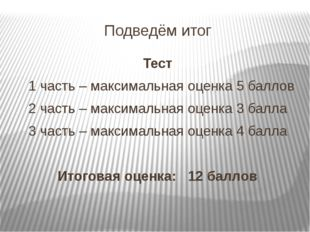 Подведём итог Тест 1 часть – максимальная оценка 5 баллов 2 часть – максималь