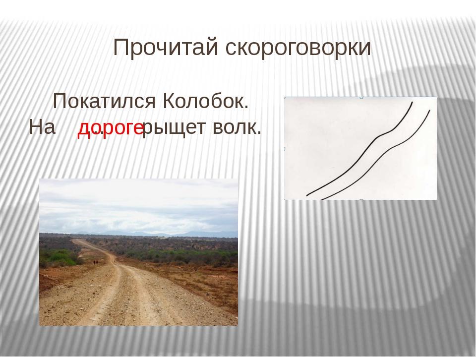 Прочитай скороговорки Покатился Колобок. На … рыщет волк. дороге