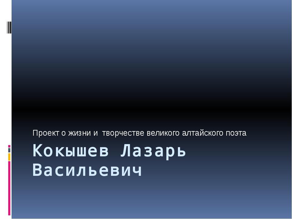Кокышев Лазарь Васильевич Проект о жизни и творчестве великого алтайского поэта