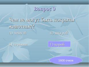 Вопрос 9 Чем не могут быть покрыты животные? А) чешуёйВ) шкурой Б) перь