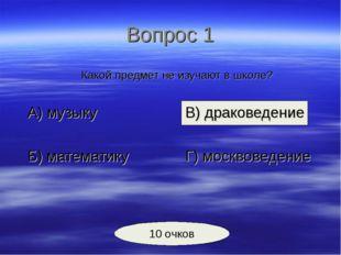 Вопрос 1 Какой предмет не изучают в школе? А) музыкуВ) драковедение Б)