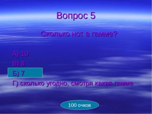 Вопрос 5 Сколько нот в гамме?  А) 10 В) 8 Б) 7 Г) сколько угодно, смотр