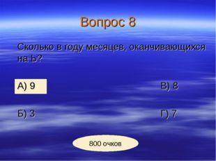 Вопрос 8 Сколько в году месяцев, оканчивающихся на Ь? А) 9В) 8 Б) 3