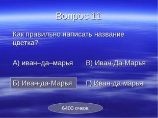 Вопрос 11 Как правильно написать название цветка? А) иван–да–марьяВ) Иван-