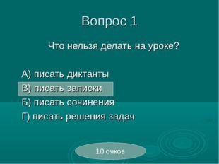 Вопрос 1 Что нельзя делать на уроке?  А) писать диктанты В) писать запис