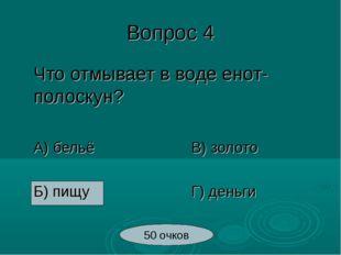 Вопрос 4 Что отмывает в воде енот-полоскун? А) бельёВ) золото Б) пищу
