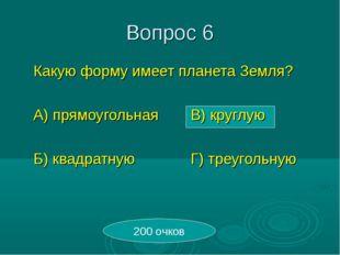 Вопрос 6 Какую форму имеет планета Земля? А) прямоугольнаяВ) круглую Б) к