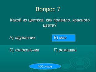 Вопрос 7 Какой из цветков, как правило, красного цвета? А) одуванчикВ) ма
