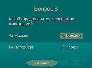Вопрос 8 Какой город славится «поющими» животными? А) МоскваВ) Бремен
