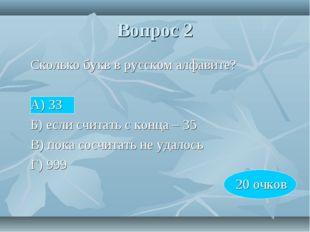 Вопрос 2 Сколько букв в русском алфавите? А) 33 Б) если считать с конца –