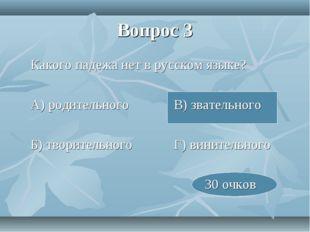 Вопрос 3 Какого падежа нет в русском языке? А) родительногоВ) звательного