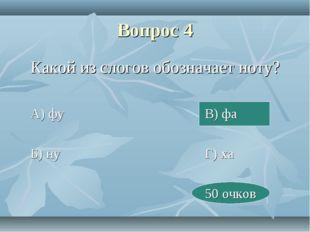 Вопрос 4 Какой из слогов обозначает ноту? А) фуВ) фа Б) нуГ) ха
