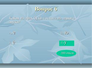 Вопрос 6 Какая из этих букв состоит из одного звука? А) еВ) ю Б) ё