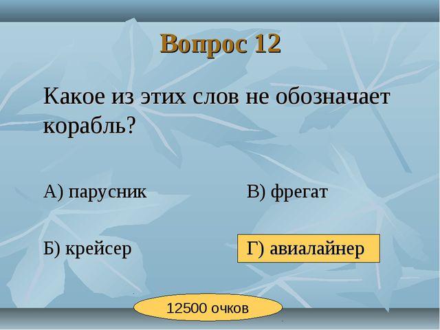 Вопрос 12 Какое из этих слов не обозначает корабль? А) парусникВ) фрегат...