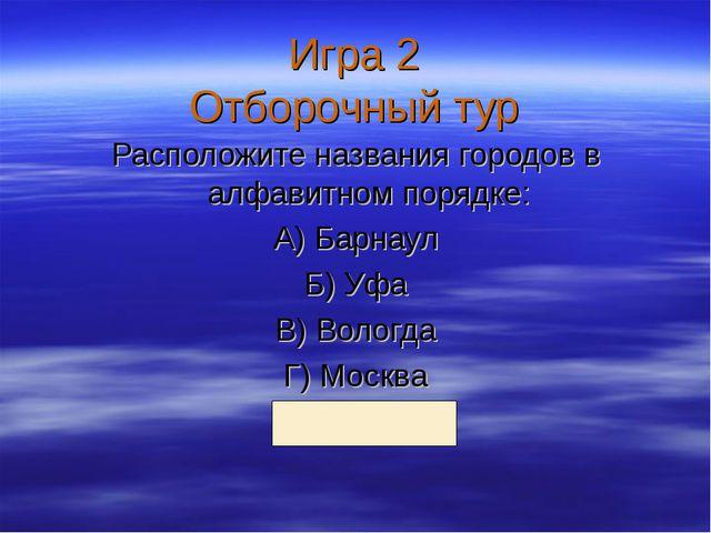 Игра 2 Отборочный тур Расположите названия городов в алфавитном порядке: А) Б...