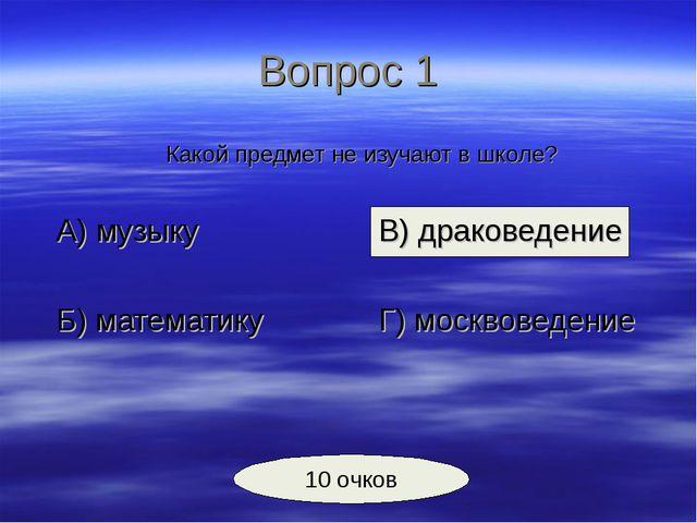 Вопрос 1 Какой предмет не изучают в школе? А) музыкуВ) драковедение Б)...