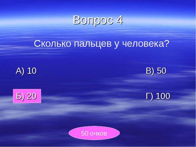 Вопрос 4 Сколько пальцев у человека? А) 10В) 50 Б) 20Г) 100 50...