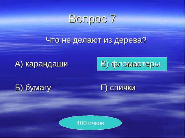 Вопрос 7 Что не делают из дерева? А) карандашиВ) фломастеры Б) бумагу...