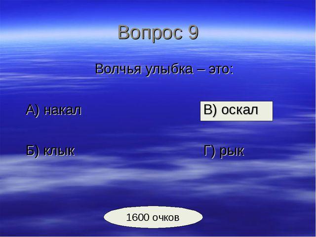 Вопрос 9 Волчья улыбка – это: А) накалВ) оскал Б) клыкГ) рык 1600...