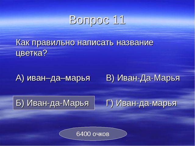 Вопрос 11 Как правильно написать название цветка? А) иван–да–марьяВ) Иван-...