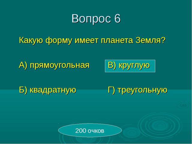 Вопрос 6 Какую форму имеет планета Земля? А) прямоугольнаяВ) круглую Б) к...