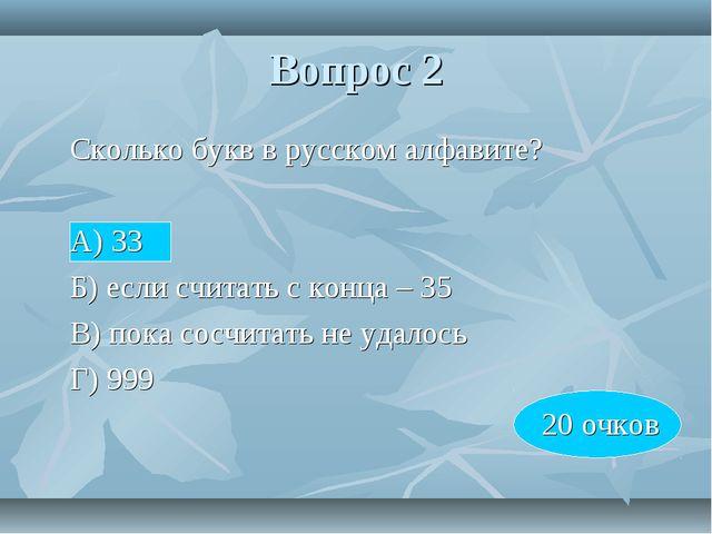 Вопрос 2 Сколько букв в русском алфавите? А) 33 Б) если считать с конца –...
