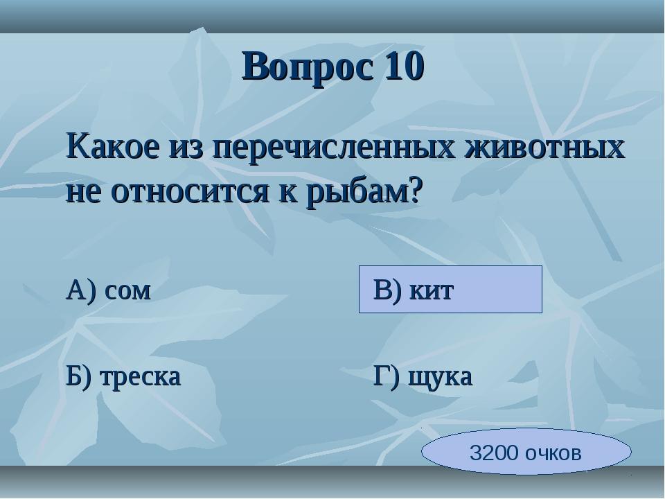 Вопрос 10 Какое из перечисленных животных не относится к рыбам? А) сомВ...