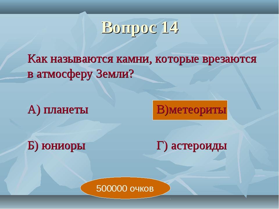 Вопрос 14 Как называются камни, которые врезаются в атмосферу Земли? А) пла...