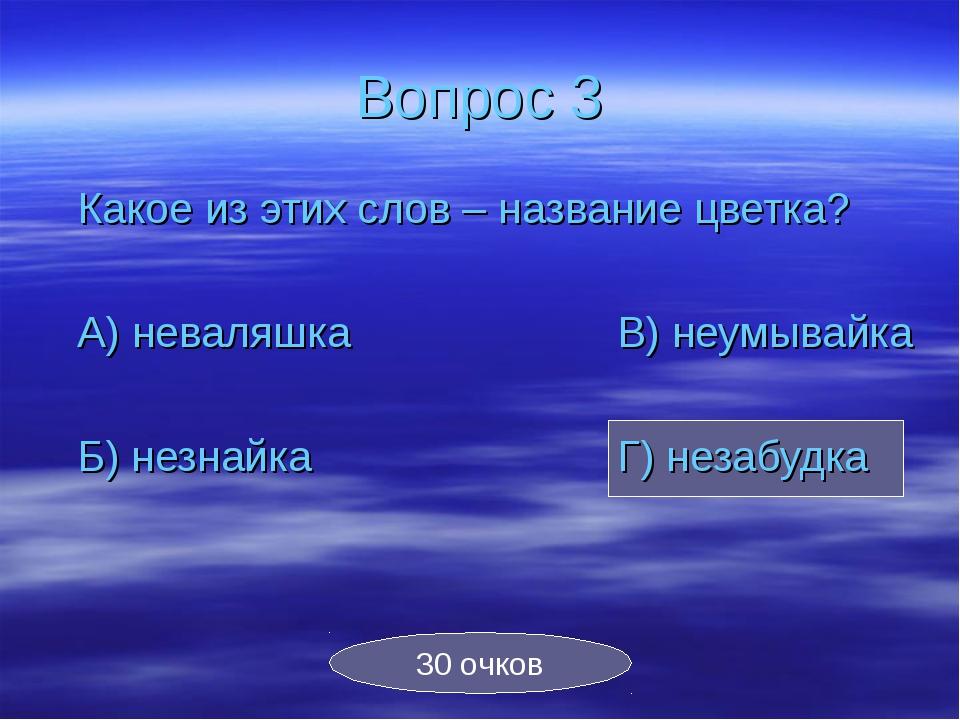 Вопрос 3 Какое из этих слов – название цветка? А) неваляшкаВ) неумывайка...