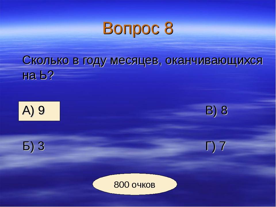 Вопрос 8 Сколько в году месяцев, оканчивающихся на Ь? А) 9В) 8 Б) 3...