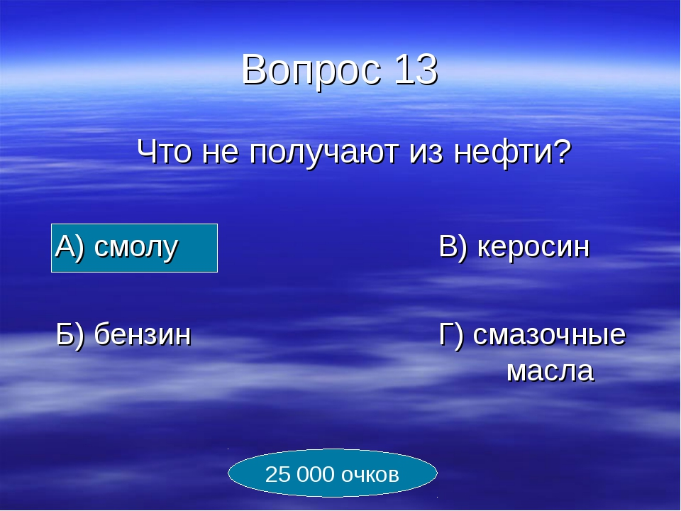Вопрос 13 Что не получают из нефти? А) смолуВ) керосин Б) бензинГ)...