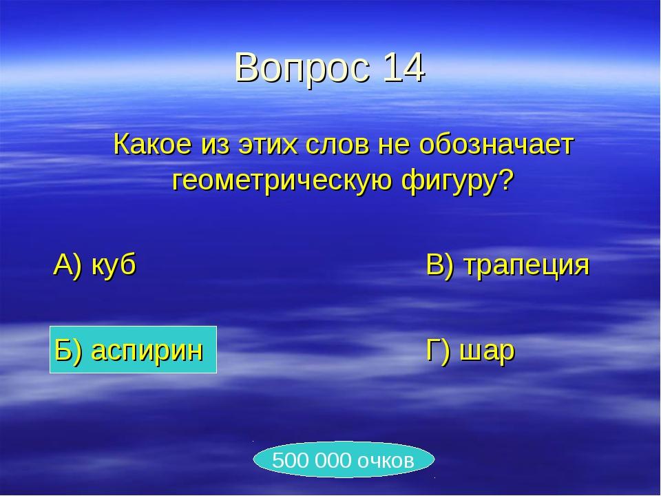 Вопрос 14 Какое из этих слов не обозначает геометрическую фигуру? А) куб...