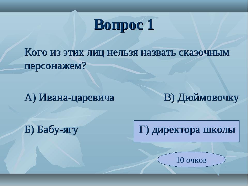 Вопрос 1 Кого из этих лиц нельзя назвать сказочным персонажем? А) Ивана-цар...