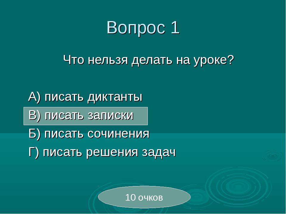 Вопрос 1 Что нельзя делать на уроке?  А) писать диктанты В) писать запис...