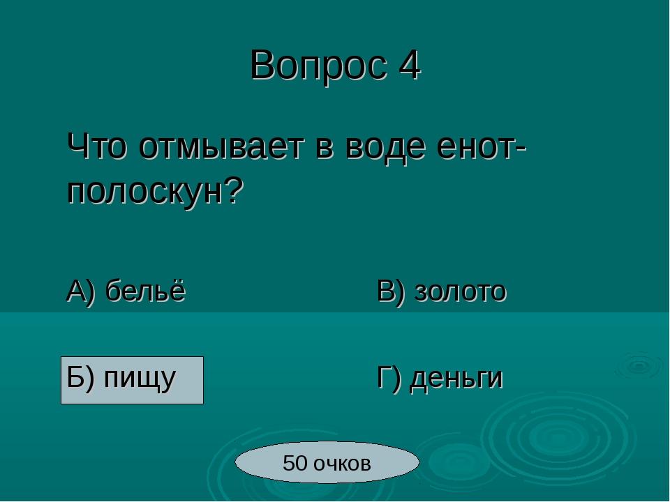 Вопрос 4 Что отмывает в воде енот-полоскун? А) бельёВ) золото Б) пищу...
