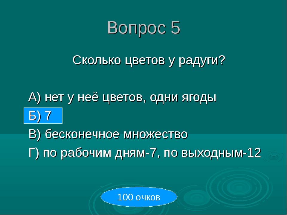 Вопрос 5 Сколько цветов у радуги? А) нет у неё цветов, одни ягоды Б) 7 В)...