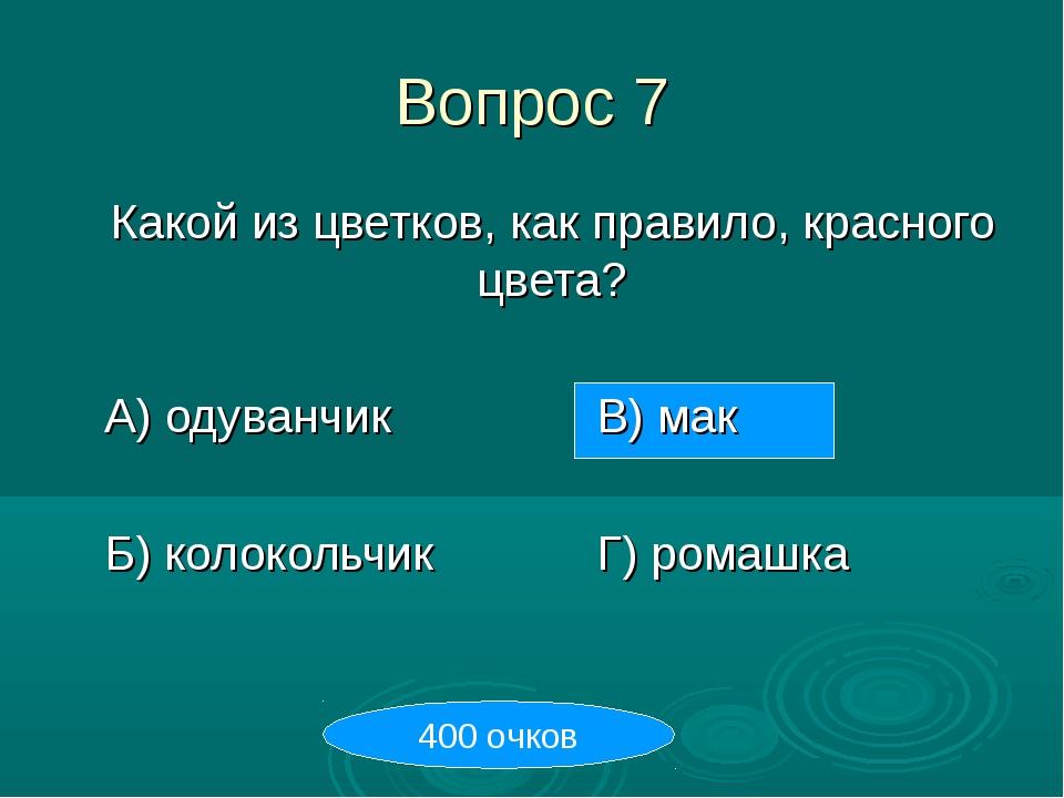 Вопрос 7 Какой из цветков, как правило, красного цвета? А) одуванчикВ) ма...