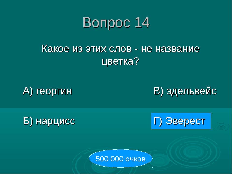 Вопрос 14 Какое из этих слов - не название цветка? А) георгинВ) эдельве...