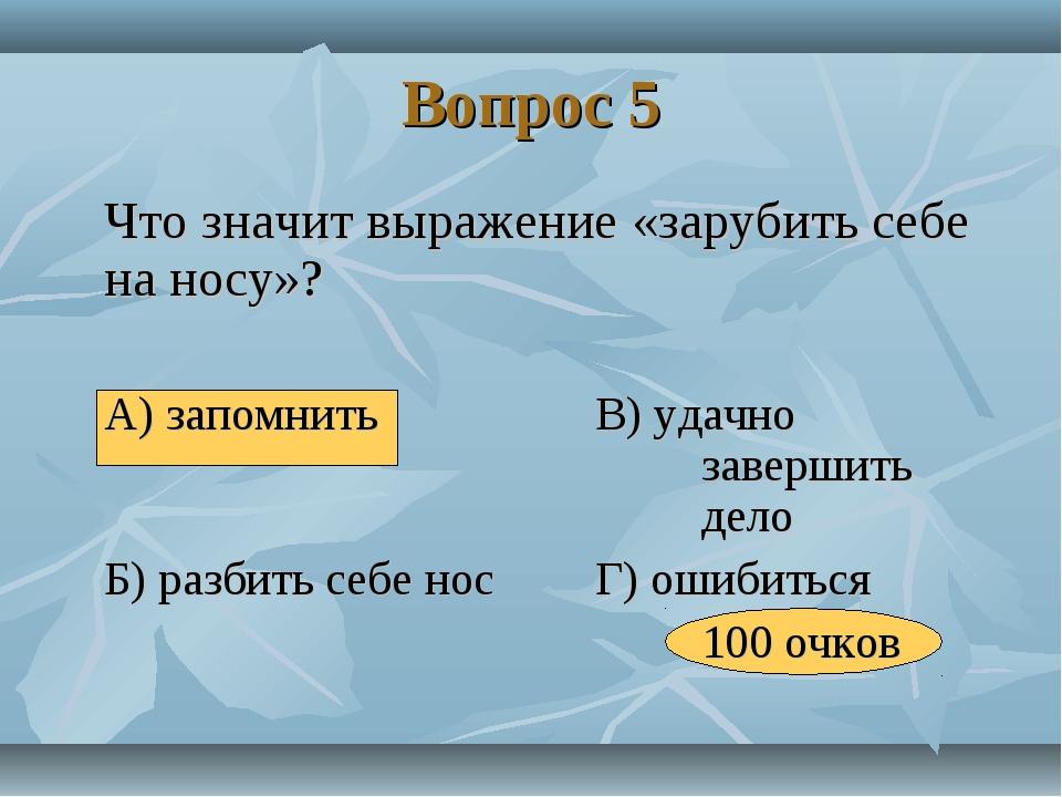 Вопрос 5 Что значит выражение «зарубить себе на носу»? А) запомнитьВ) уд...