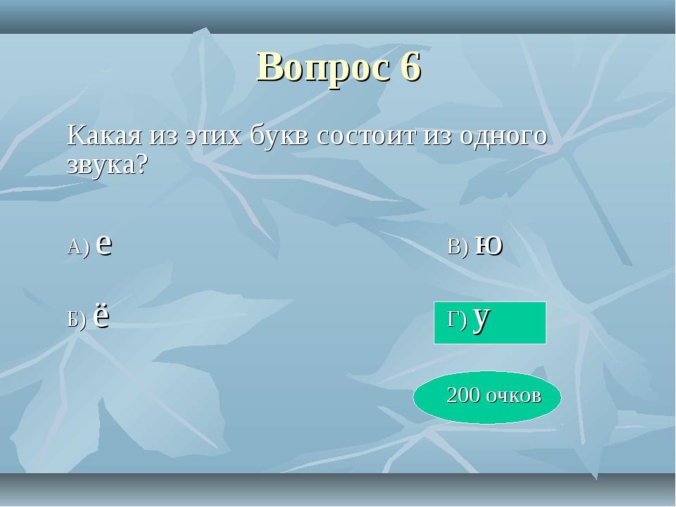 Вопрос 6 Какая из этих букв состоит из одного звука? А) еВ) ю Б) ё...