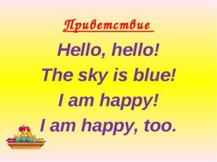 Приветствие Hello, hello! The sky is blue! I am happy! I am happy, too.