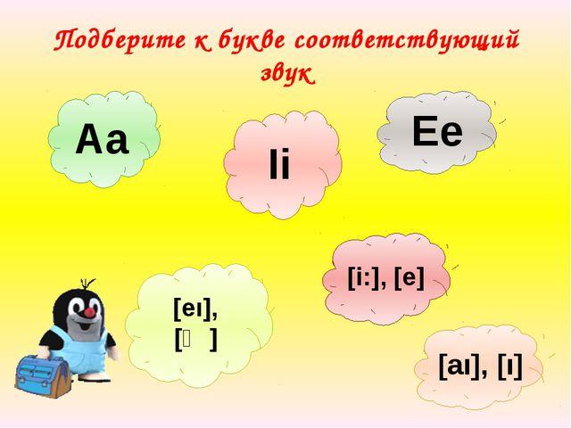 Подберите к букве соответствующий звук Ee Ii [і:], [e] Aa [eı], [ᴂ] [aı], [ı]