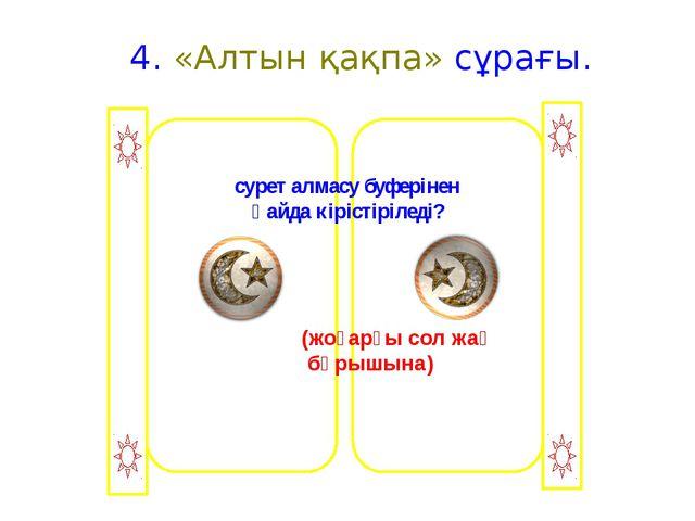 4. «Алтын қақпа» сұрағы. сурет алмасу буферінен қайда кірістіріледі? (жоғарғ...