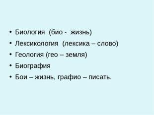 Биология (био - жизнь) Лексикология (лексика – слово) Геология (гео – земля)