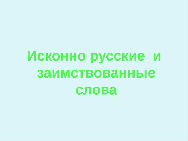 Исконно русские и заимствованные слова