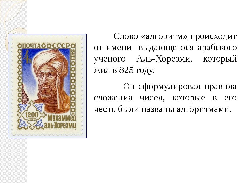 Слово «алгоритм» происходит от имени выдающегося арабского ученого Аль-Хорез...