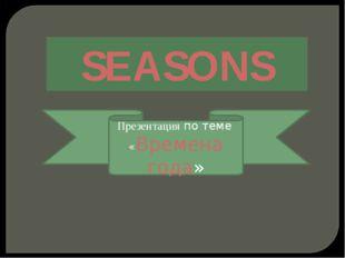 SEASONS Презентация по теме «Времена года»