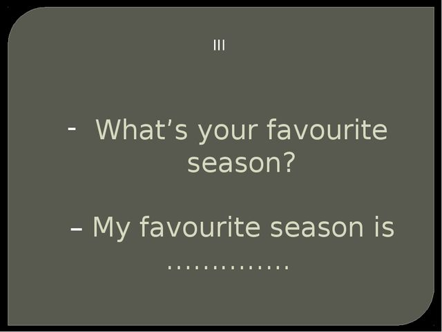 III What's your favourite season? – My favourite season is …………..
